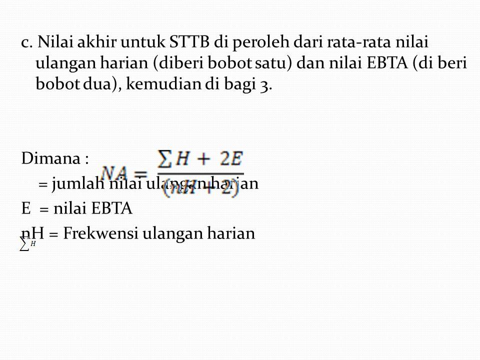 c. Nilai akhir untuk STTB di peroleh dari rata-rata nilai ulangan harian (diberi bobot satu) dan nilai EBTA (di beri bobot dua), kemudian di bagi 3. D