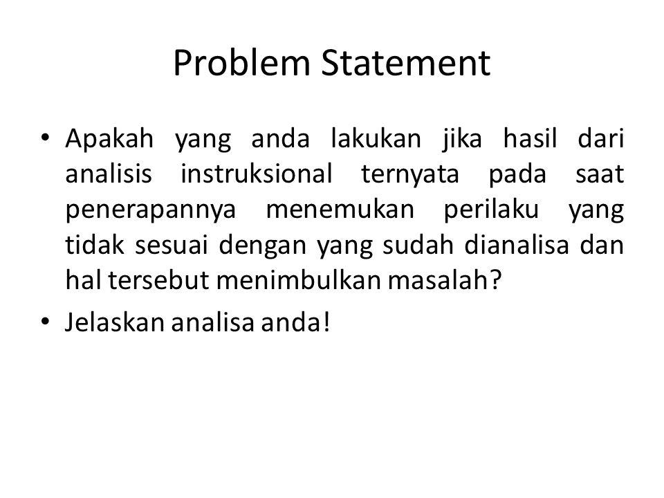 Problem Statement Apakah yang anda lakukan jika hasil dari analisis instruksional ternyata pada saat penerapannya menemukan perilaku yang tidak sesuai