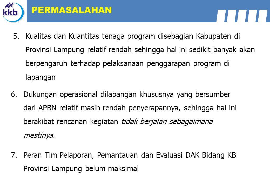 7.Peran Tim Pelaporan, Pemantauan dan Evaluasi DAK Bidang KB Provinsi Lampung belum maksimal 6.Dukungan operasional dilapangan khususnya yang bersumber dari APBN relatif masih rendah penyerapannya, sehingga hal ini berakibat rencanan kegiatan tidak berjalan sebagaimana mestinya.