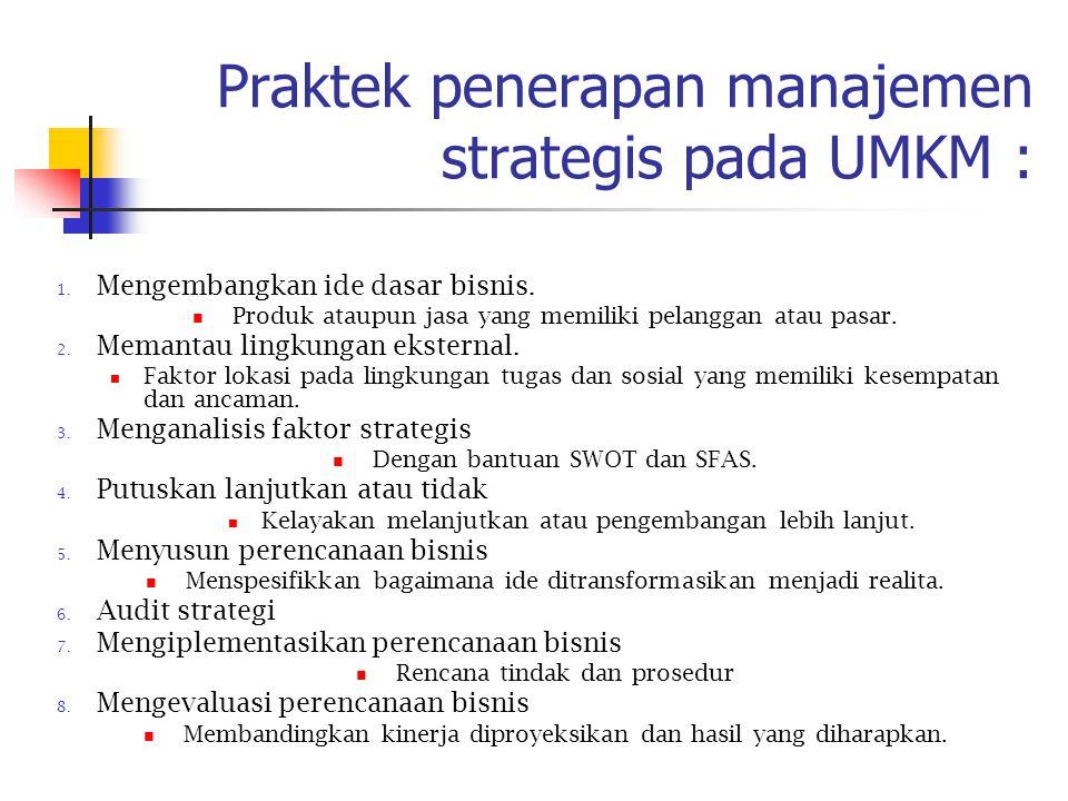 Praktek penerapan manajemen strategis pada UMKM : 1. Mengembangkan ide dasar bisnis. Produk ataupun jasa yang memiliki pelanggan atau pasar. 2. Memant