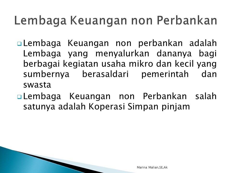  Lembaga Keuangan non perbankan adalah Lembaga yang menyalurkan dananya bagi berbagai kegiatan usaha mikro dan kecil yang sumbernya berasaldari pemerintah dan swasta  Lembaga Keuangan non Perbankan salah satunya adalah Koperasi Simpan pinjam Marina Malian,SE,Ak