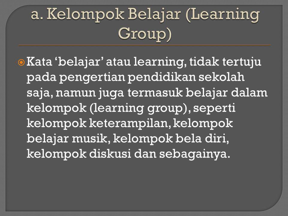  Kata 'belajar' atau learning, tidak tertuju pada pengertian pendidikan sekolah saja, namun juga termasuk belajar dalam kelompok (learning group), seperti kelompok keterampilan, kelompok belajar musik, kelompok bela diri, kelompok diskusi dan sebagainya.