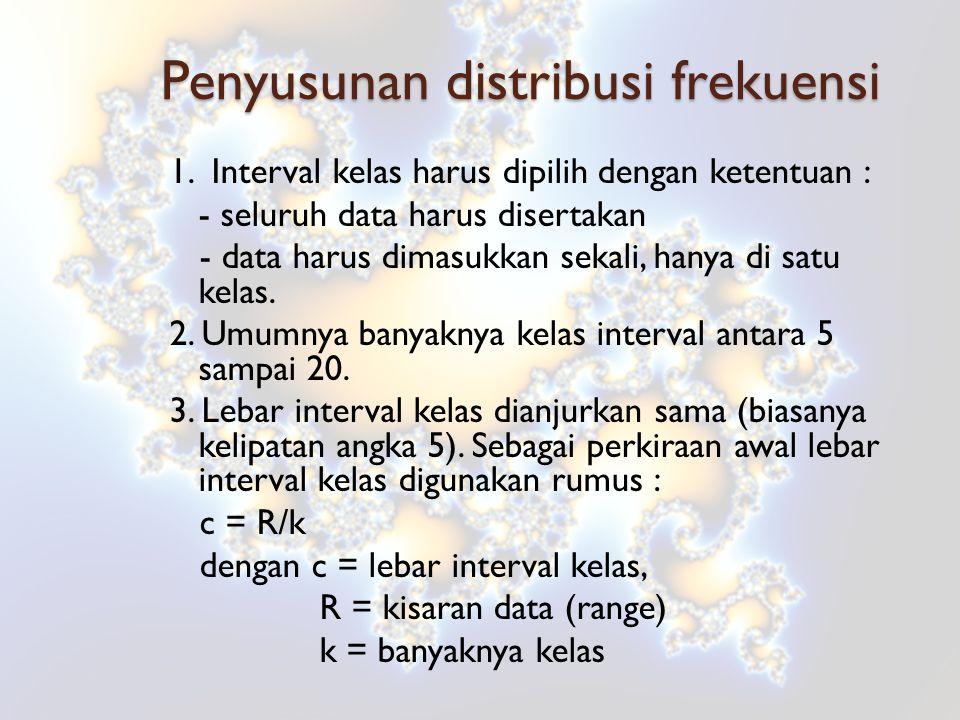 Penyusunan distribusi frekuensi 1. Interval kelas harus dipilih dengan ketentuan : - seluruh data harus disertakan - data harus dimasukkan sekali, han