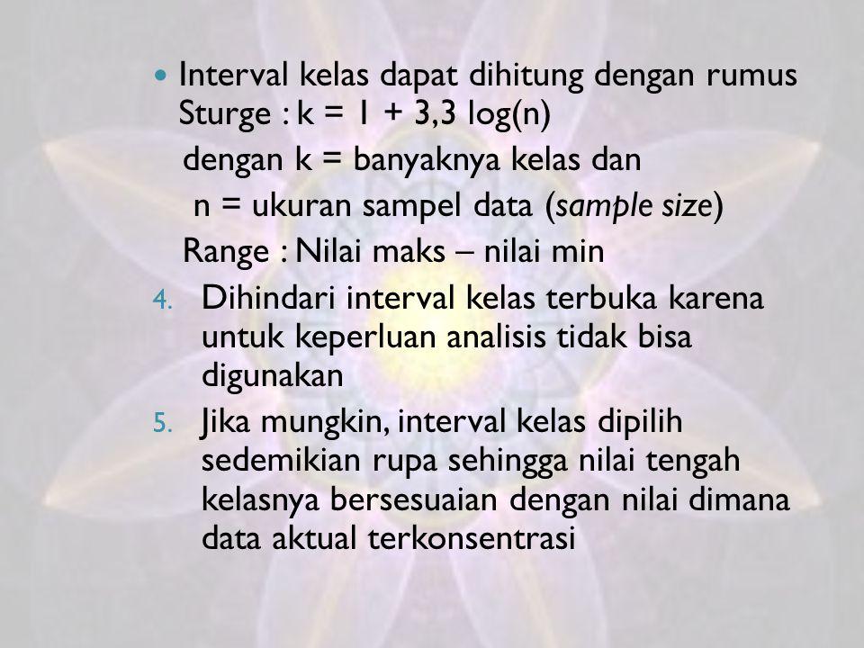 Interval kelas dapat dihitung dengan rumus Sturge : k = 1 + 3,3 log(n) dengan k = banyaknya kelas dan n = ukuran sampel data (sample size) Range : Nil