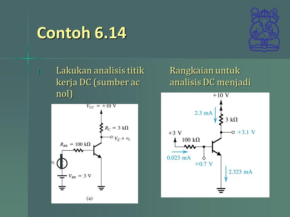Contoh 6.14 1. Lakukan analisis titik kerja DC (sumber ac nol) Rangkaian untuk analisis DC menjadi