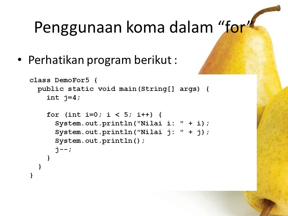 "Penggunaan koma dalam ""for"" Perhatikan program berikut : class DemoFor5 { public static void main(String[] args) { int j=4; for (int i=0; i < 5; i++)"