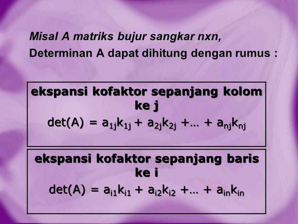 Misal A matriks bujur sangkar nxn, Determinan A dapat dihitung dengan rumus : ekspansi kofaktor sepanjang kolom ke j det(A) = a 1j k 1j + a 2j k 2j +…