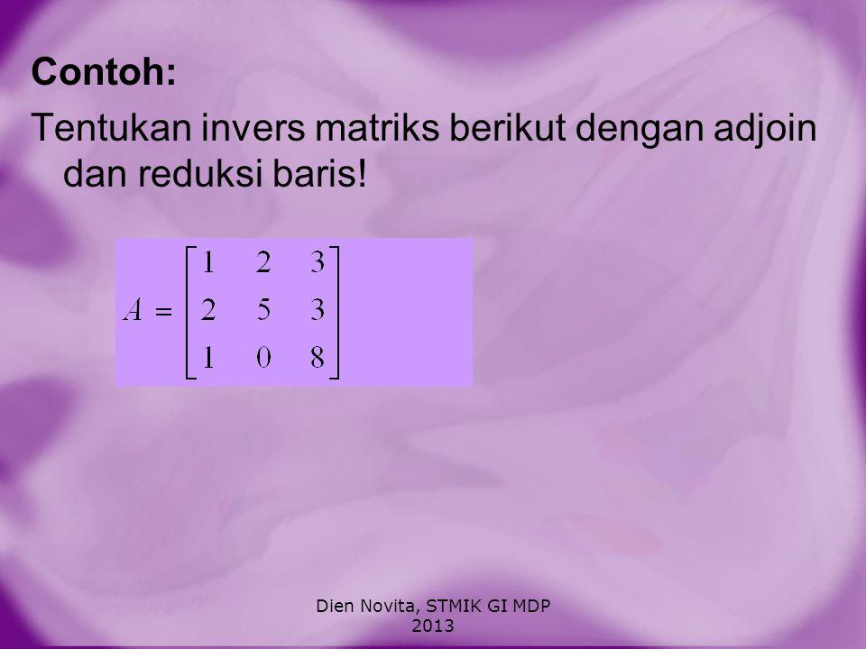 Contoh: Tentukan invers matriks berikut dengan adjoin dan reduksi baris! Dien Novita, STMIK GI MDP 2013