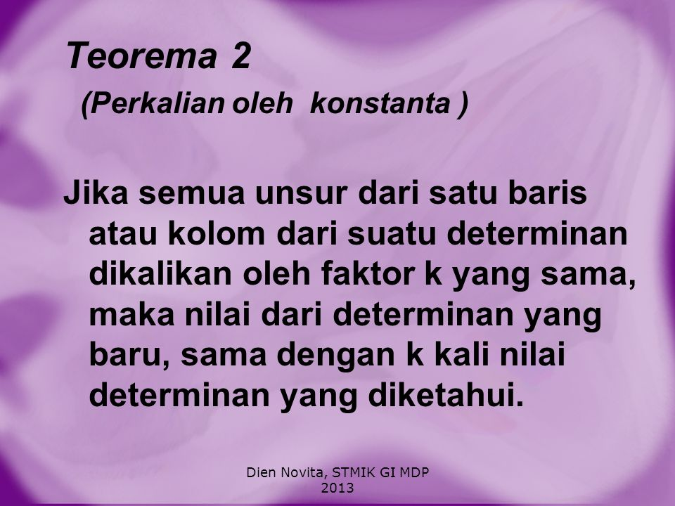Teorema 2 (Perkalian oleh konstanta ) Jika semua unsur dari satu baris atau kolom dari suatu determinan dikalikan oleh faktor k yang sama, maka nilai