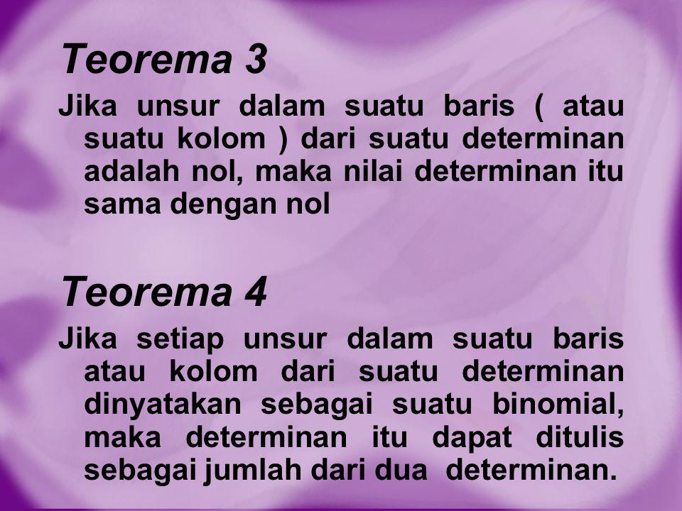 Teorema 3 Jika unsur dalam suatu baris ( atau suatu kolom ) dari suatu determinan adalah nol, maka nilai determinan itu sama dengan nol Teorema 4 Jika