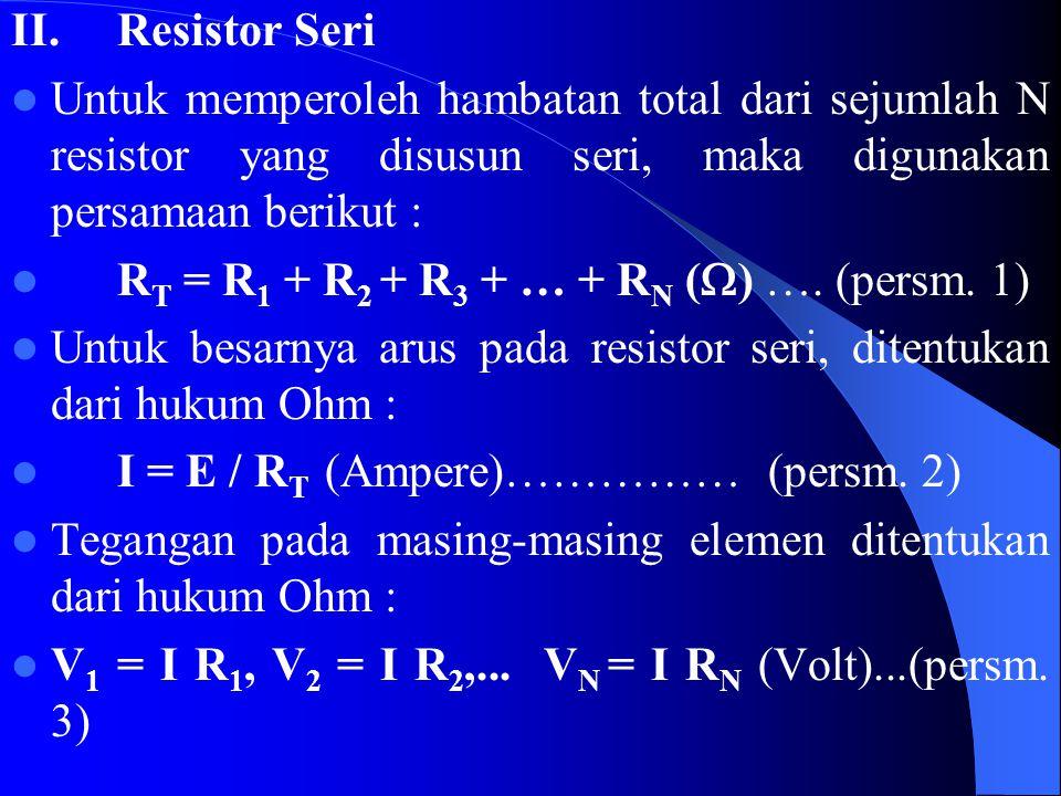 II.Resistor Seri Untuk memperoleh hambatan total dari sejumlah N resistor yang disusun seri, maka digunakan persamaan berikut : R T = R 1 + R 2 + R 3