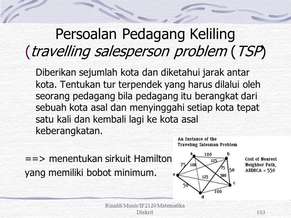 Rinaldi Munir/IF2120 Matematika Diskrit103 Persoalan Pedagang Keliling (travelling salesperson problem (TSP) Diberikan sejumlah kota dan diketahui jar