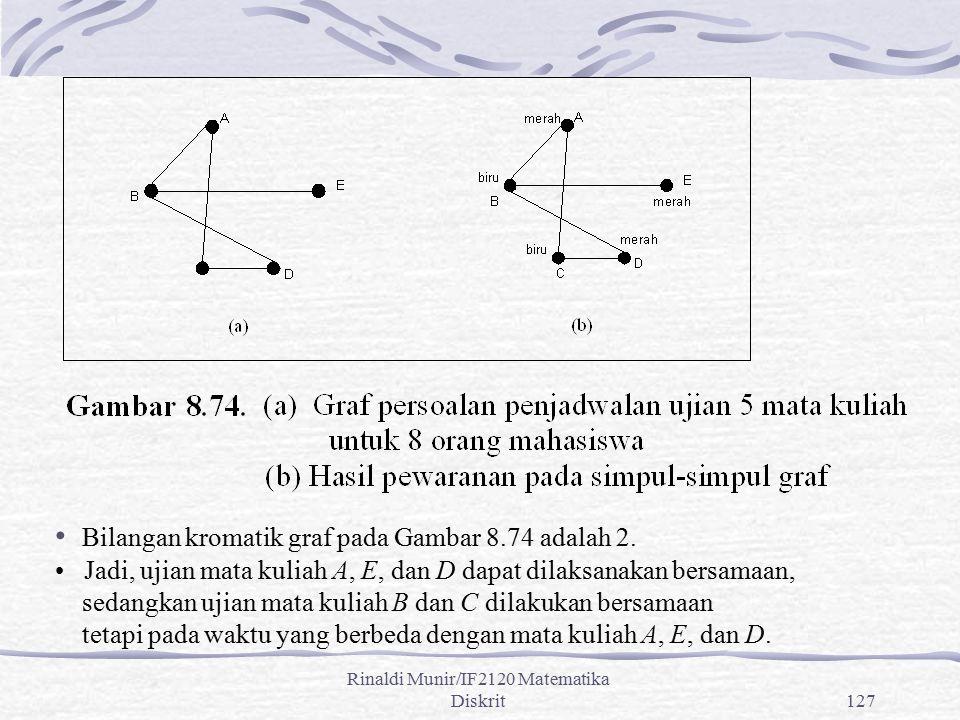 Rinaldi Munir/IF2120 Matematika Diskrit127 Bilangan kromatik graf pada Gambar 8.74 adalah 2. Jadi, ujian mata kuliah A, E, dan D dapat dilaksanakan be