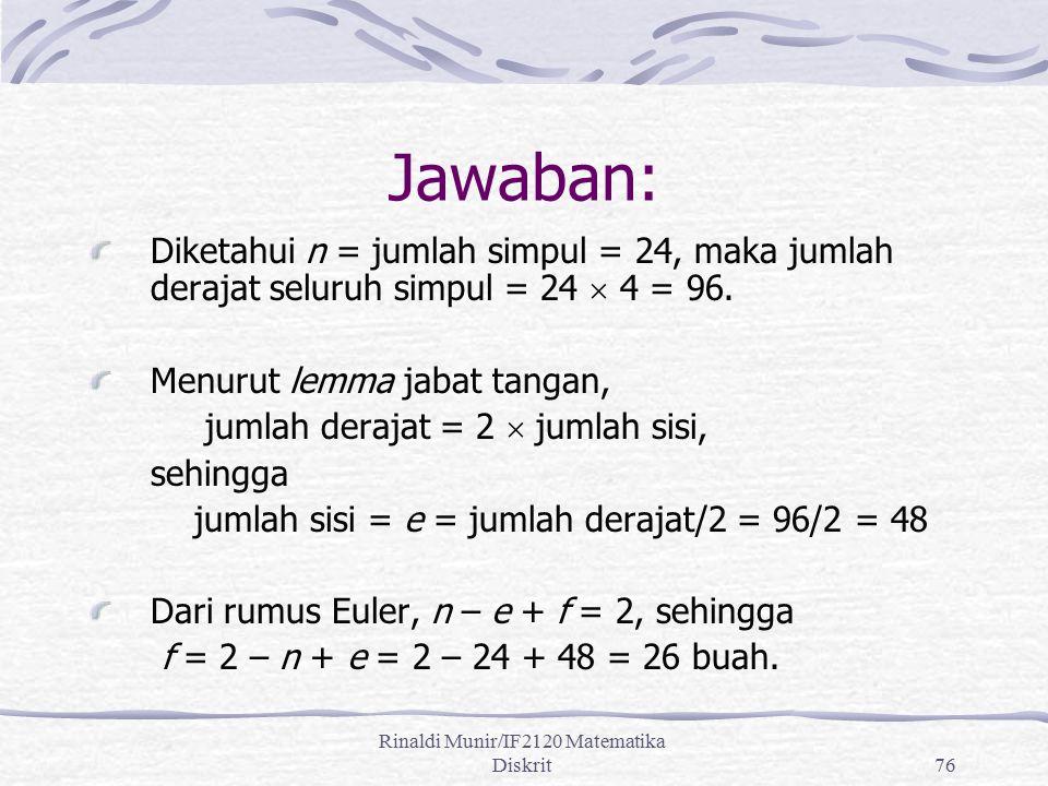 Rinaldi Munir/IF2120 Matematika Diskrit76 Jawaban: Diketahui n = jumlah simpul = 24, maka jumlah derajat seluruh simpul = 24  4 = 96. Menurut lemma j