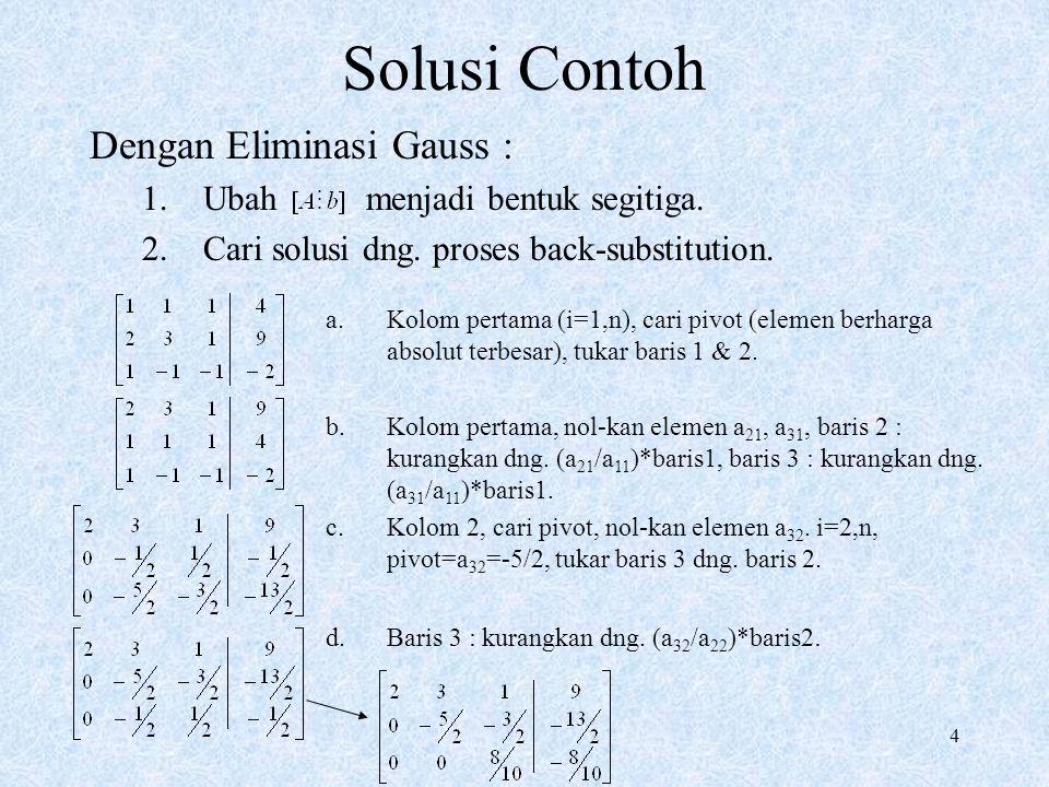4 Solusi Contoh Dengan Eliminasi Gauss : 1.Ubah menjadi bentuk segitiga. 2.Cari solusi dng. proses back-substitution. a.Kolom pertama (i=1,n), cari pi