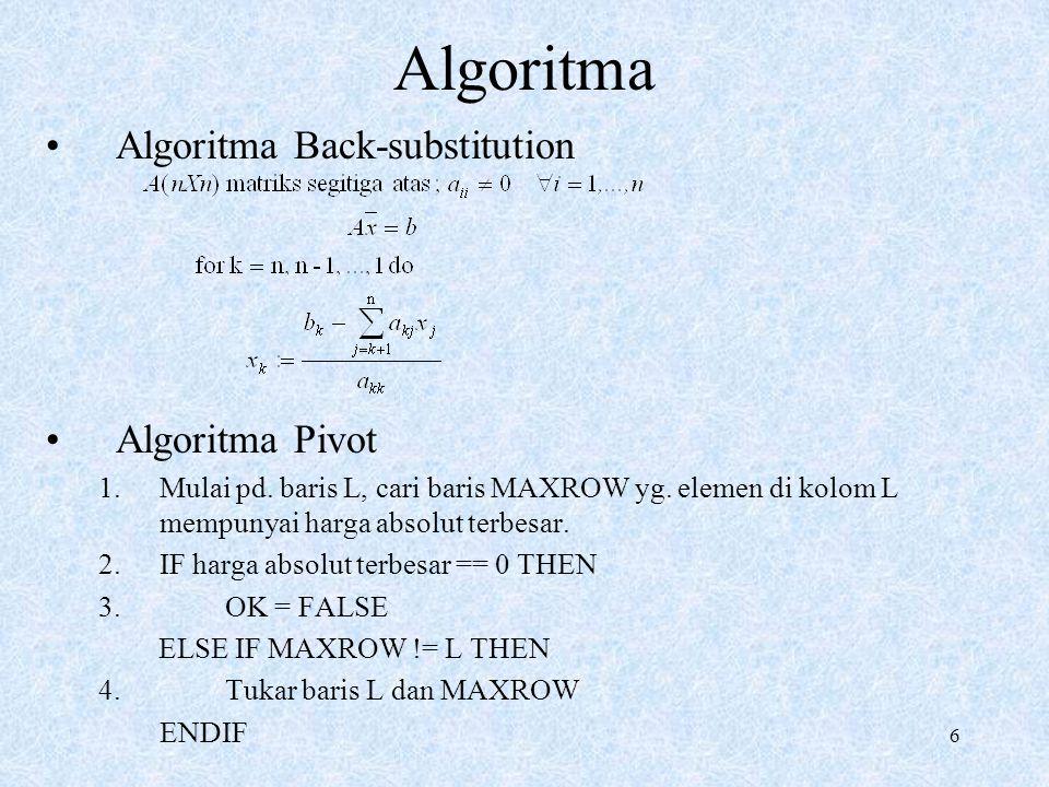 6 Algoritma Algoritma Back-substitution Algoritma Pivot 1.Mulai pd. baris L, cari baris MAXROW yg. elemen di kolom L mempunyai harga absolut terbesar.