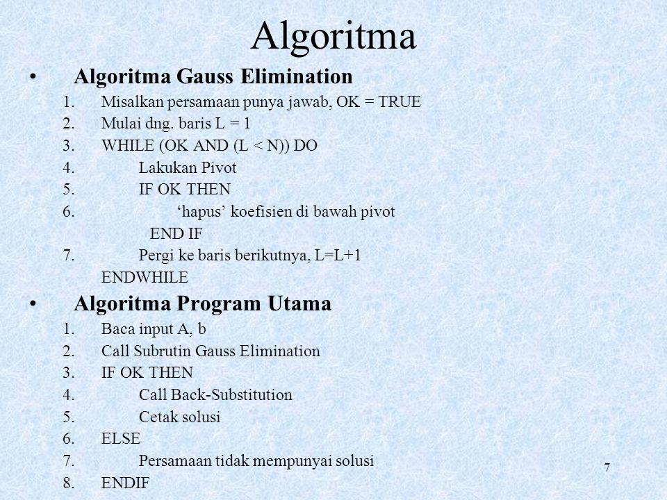 7 Algoritma Algoritma Gauss Elimination 1.Misalkan persamaan punya jawab, OK = TRUE 2.Mulai dng. baris L = 1 3.WHILE (OK AND (L < N)) DO 4. Lakukan Pi