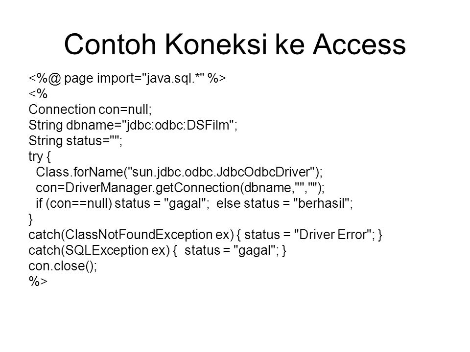Contoh Koneksi ke Access <% Connection con=null; String dbname= jdbc:odbc:DSFilm ; String status= ; try { Class.forName( sun.jdbc.odbc.JdbcOdbcDriver ); con=DriverManager.getConnection(dbname, , ); if (con==null) status = gagal ; else status = berhasil ; } catch(ClassNotFoundException ex) { status = Driver Error ; } catch(SQLException ex) { status = gagal ; } con.close(); %>