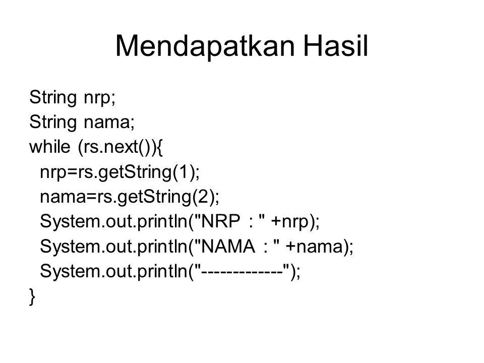 Mendapatkan Hasil String nrp; String nama; while (rs.next()){ nrp=rs.getString(1); nama=rs.getString(2); System.out.println( NRP : +nrp); System.out.println( NAMA : +nama); System.out.println( ------------- ); }