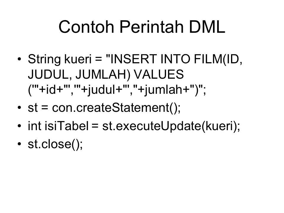 Contoh Perintah DML String kueri = INSERT INTO FILM(ID, JUDUL, JUMLAH) VALUES ( +id+ , +judul+ , +jumlah+ ) ; st = con.createStatement(); int isiTabel = st.executeUpdate(kueri); st.close();