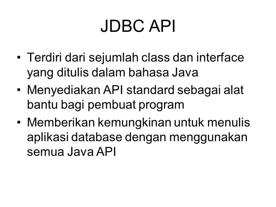 JDBC API Terdiri dari sejumlah class dan interface yang ditulis dalam bahasa Java Menyediakan API standard sebagai alat bantu bagi pembuat program Memberikan kemungkinan untuk menulis aplikasi database dengan menggunakan semua Java API