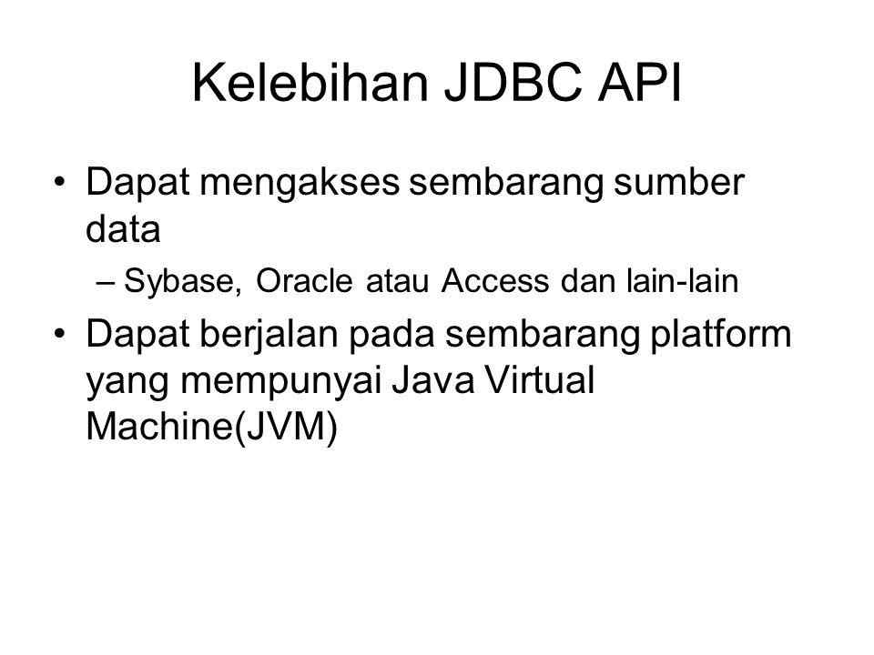 Kelebihan JDBC API Dapat mengakses sembarang sumber data –Sybase, Oracle atau Access dan lain-lain Dapat berjalan pada sembarang platform yang mempunyai Java Virtual Machine(JVM)