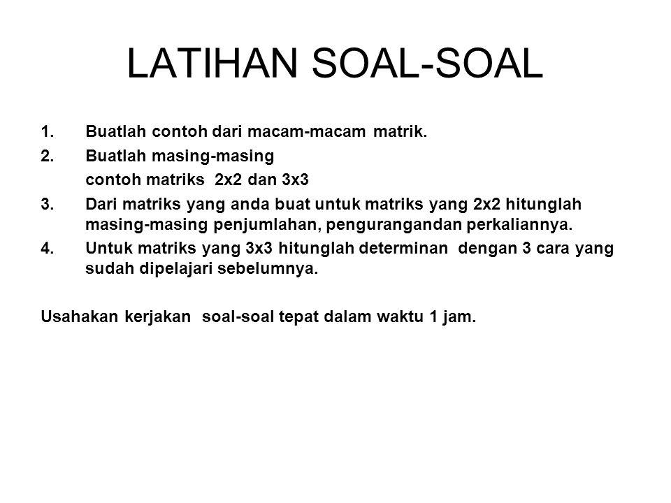 LATIHAN SOAL-SOAL 1.Buatlah contoh dari macam-macam matrik. 2.Buatlah masing-masing contoh matriks 2x2 dan 3x3 3.Dari matriks yang anda buat untuk mat
