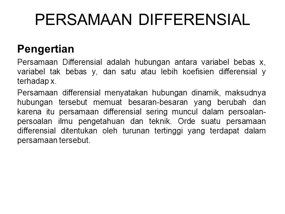 PERSAMAAN DIFFERENSIAL Pengertian Persamaan Differensial adalah hubungan antara variabel bebas x, variabel tak bebas y, dan satu atau lebih koefisien