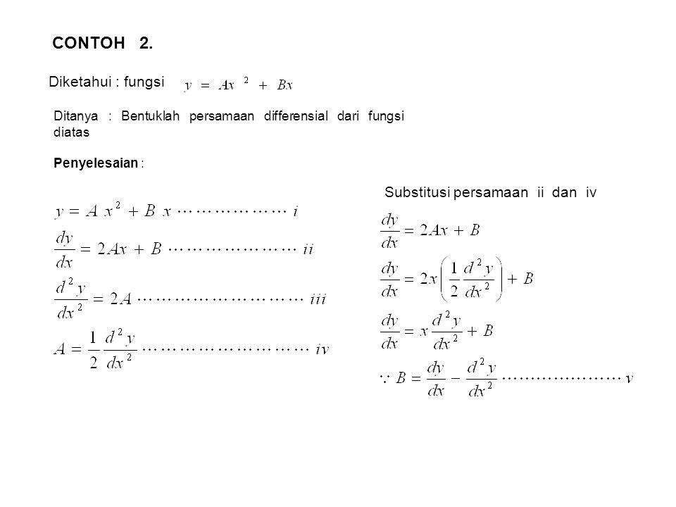 CONTOH 2. Diketahui : fungsi Ditanya : Bentuklah persamaan differensial dari fungsi diatas Penyelesaian : Substitusi persamaan ii dan iv