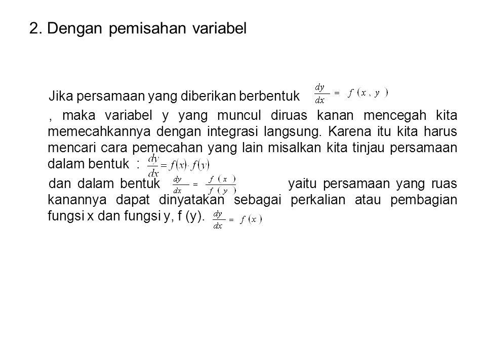 2. Dengan pemisahan variabel Jika persamaan yang diberikan berbentuk, maka variabel y yang muncul diruas kanan mencegah kita memecahkannya dengan inte