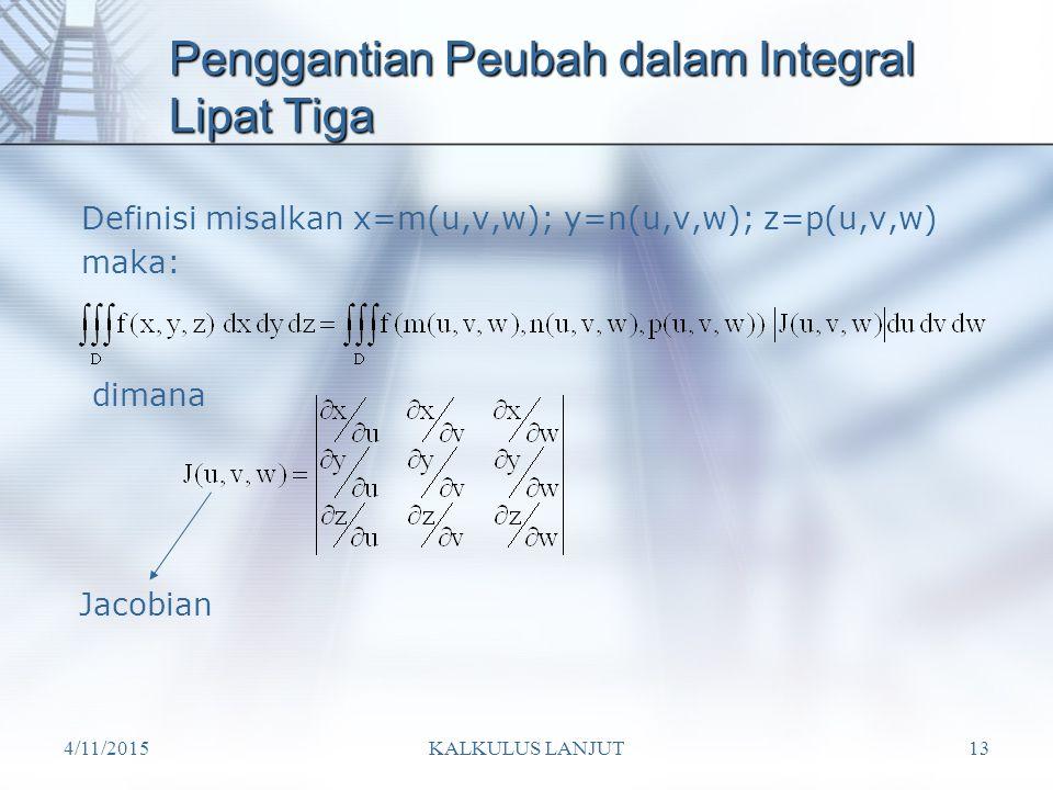 4/11/2015KALKULUS LANJUT13 Penggantian Peubah dalam Integral Lipat Tiga Definisi misalkan x=m(u,v,w); y=n(u,v,w); z=p(u,v,w) maka: dimana Jacobian