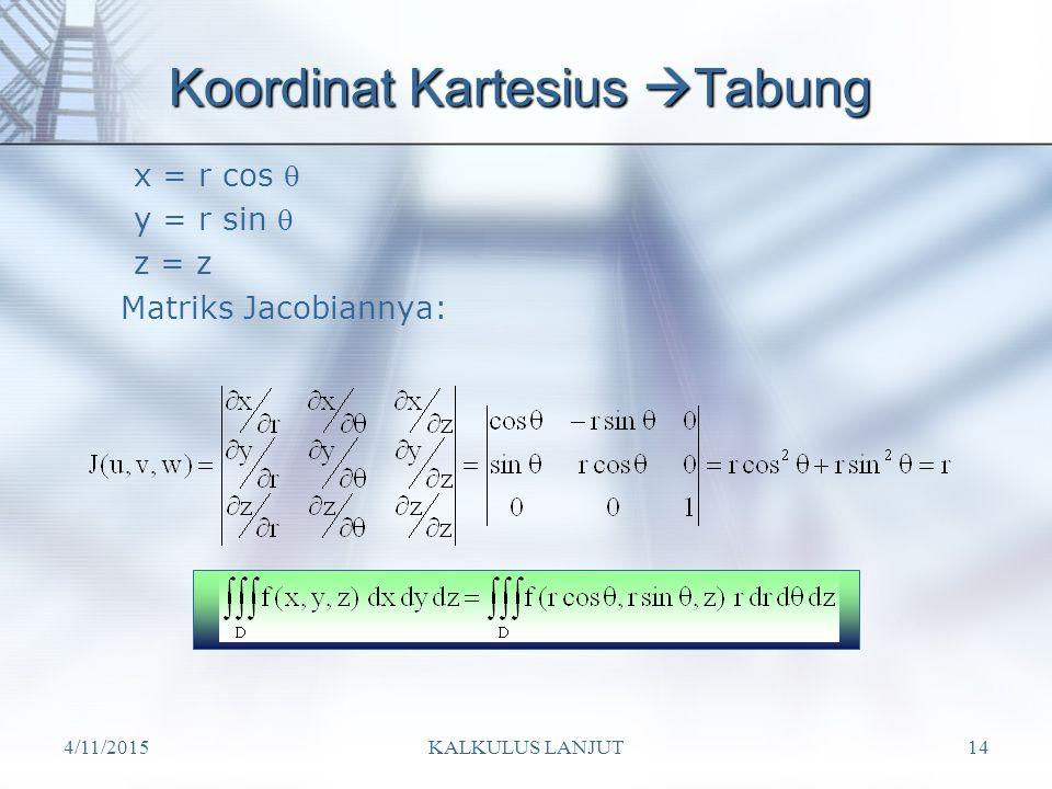 4/11/2015KALKULUS LANJUT14 Koordinat Kartesius  Tabung x = r cos  y = r sin  z = z Matriks Jacobiannya: