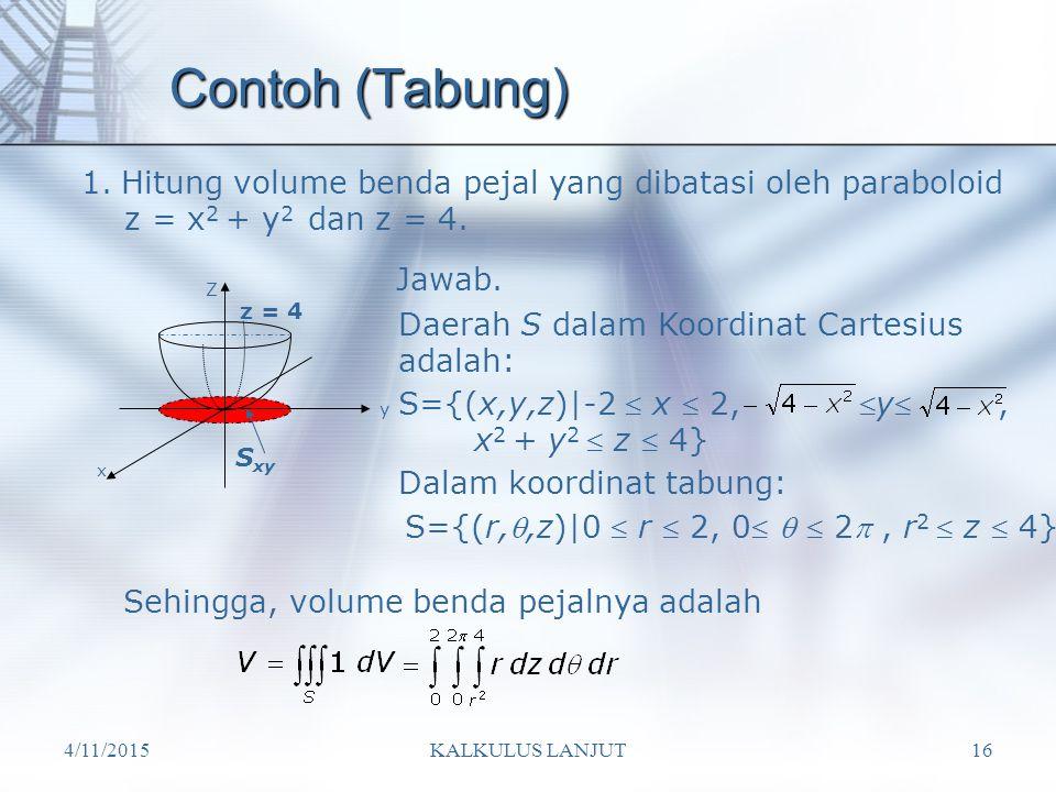 4/11/2015KALKULUS LANJUT16 Contoh (Tabung) 1.Hitung volume benda pejal yang dibatasi oleh paraboloid z = x 2 + y 2 dan z = 4. Z x y z = 4 Jawab. Daera