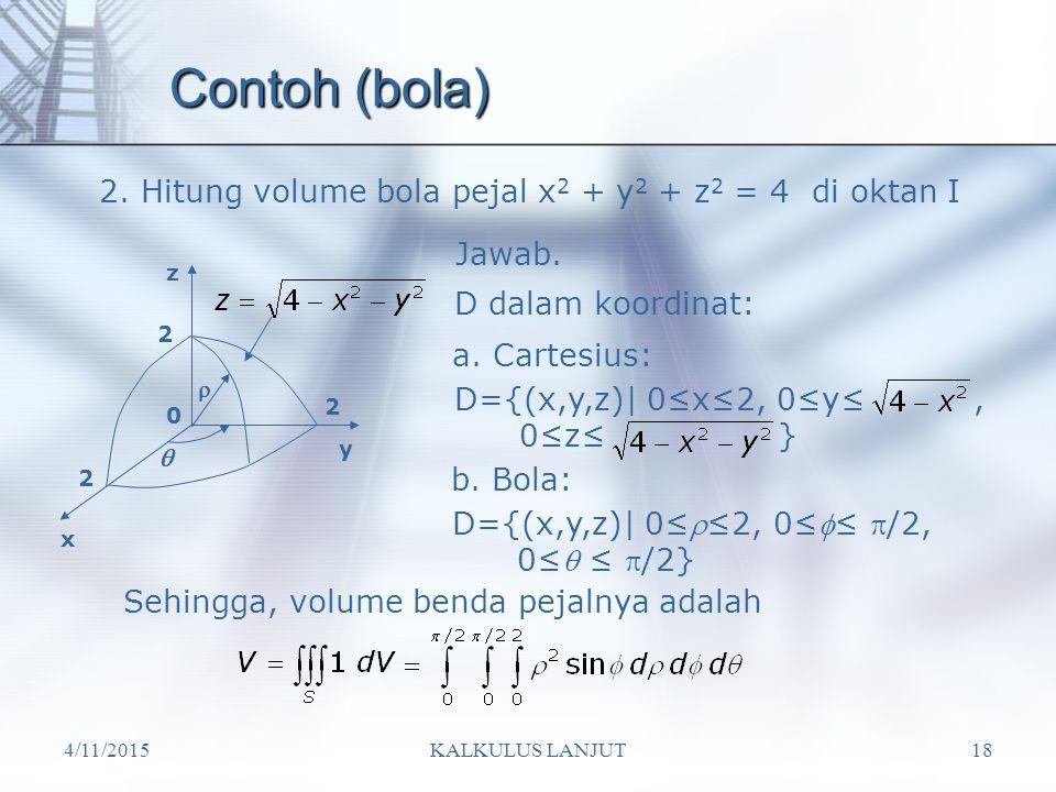 4/11/2015KALKULUS LANJUT18 Contoh (bola) 2. Hitung volume bola pejal x 2 + y 2 + z 2 = 4 di oktan I x y z  2 2 2  0 D dalam koordinat: a. Cartesius: