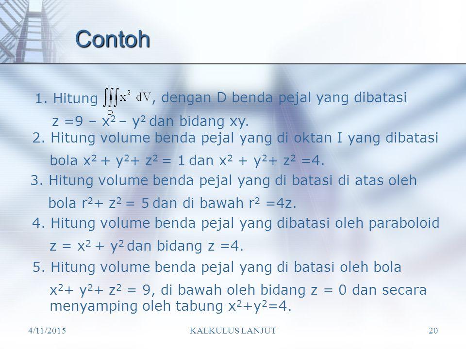 4/11/2015KALKULUS LANJUT20 Contoh 1. Hitung, dengan D benda pejal yang dibatasi z =9 – x 2 – y 2 dan bidang xy. 2. Hitung volume benda pejal yang di o