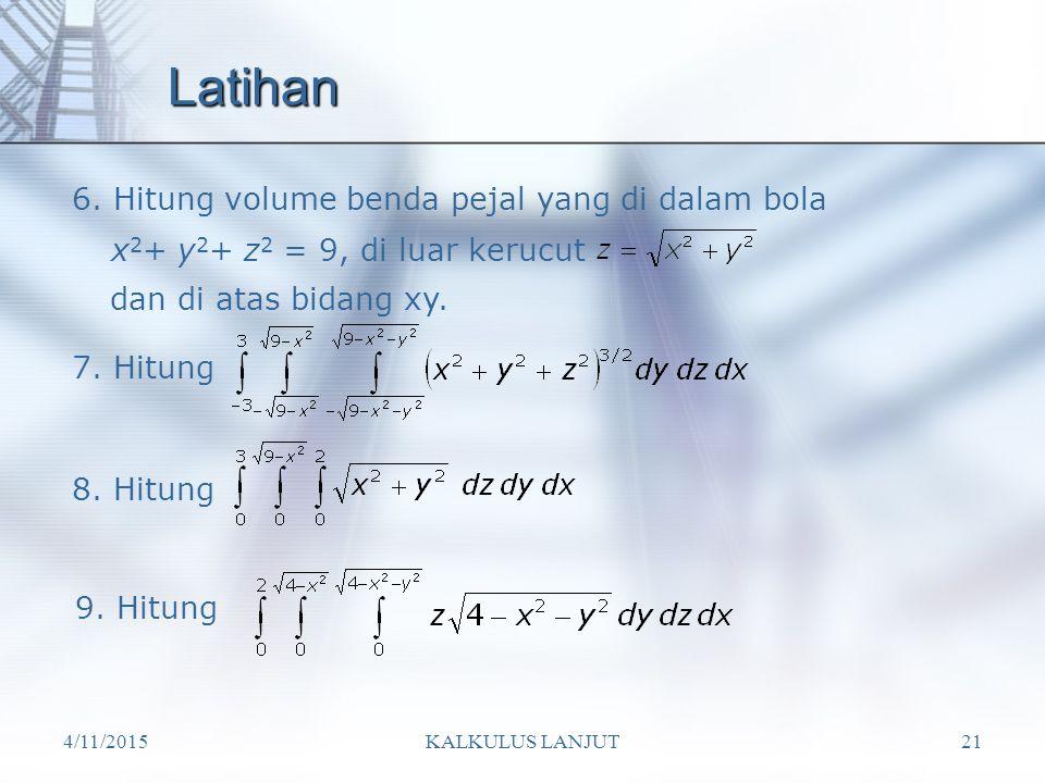 4/11/2015KALKULUS LANJUT21 Latihan 6. Hitung volume benda pejal yang di dalam bola x 2 + y 2 + z 2 = 9, di luar kerucut dan di atas bidang xy. 7. Hitu