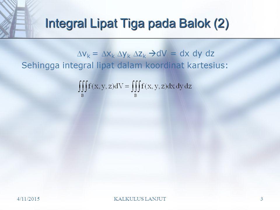 4/11/2015KALKULUS LANJUT3 Integral Lipat Tiga pada Balok (2) v k = x k y k z k  dV = dx dy dz Sehingga integral lipat dalam koordinat kartesius: