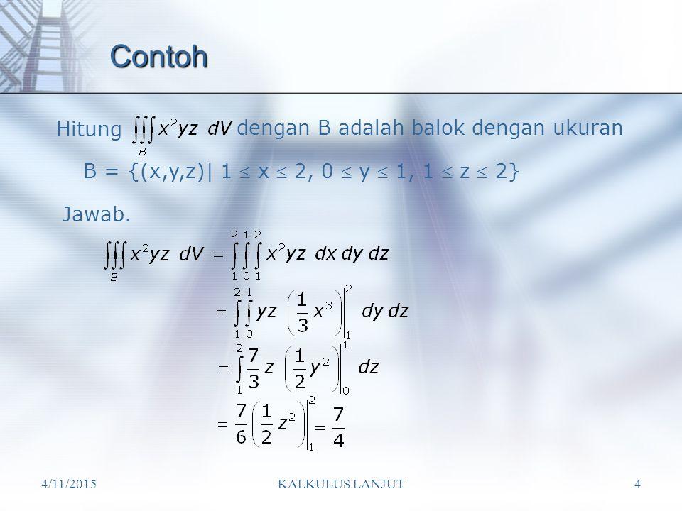 4/11/2015KALKULUS LANJUT4 Contoh Hitung dengan B adalah balok dengan ukuran B = {(x,y,z)| 1  x  2, 0  y  1, 1  z  2} Jawab.
