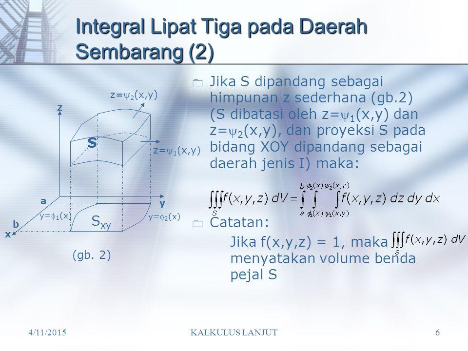 4/11/2015KALKULUS LANJUT6 Integral Lipat Tiga pada Daerah Sembarang (2)  Jika S dipandang sebagai himpunan z sederhana (gb.2) (S dibatasi oleh z= 1 (x,y) dan z= 2 (x,y), dan proyeksi S pada bidang XOY dipandang sebagai daerah jenis I) maka:  Catatan: Jika f(x,y,z) = 1, maka menyatakan volume benda pejal S x y z S S xy b a y= 2 (x) y= 1 (x) z= 2 (x,y) z= 1 (x,y) (gb.