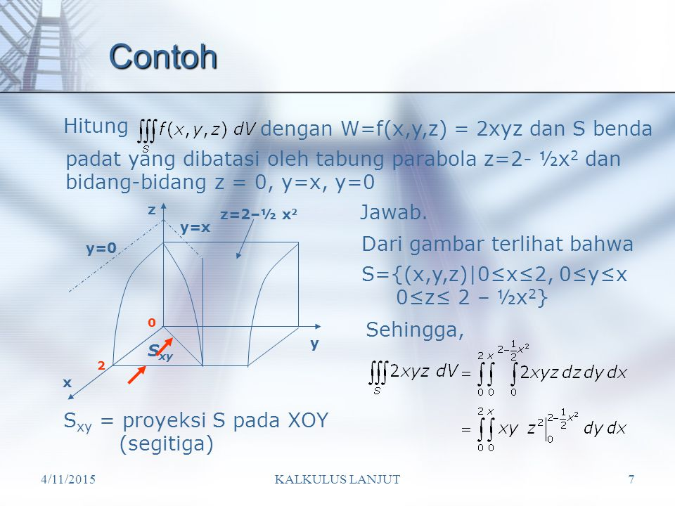 4/11/2015KALKULUS LANJUT7 Contoh Hitung dengan W=f(x,y,z) = 2xyz dan S benda padat yang dibatasi oleh tabung parabola z=2- ½x 2 dan bidang-bidang z = 0, y=x, y=0 y=0 y=x z=2–½ x 2 x y z S xy S xy = proyeksi S pada XOY (segitiga) Jawab.