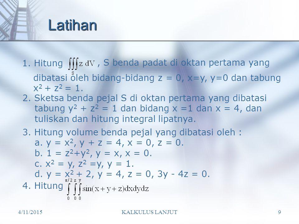 4/11/2015KALKULUS LANJUT9 Latihan 1. Hitung, S benda padat di oktan pertama yang dibatasi oleh bidang-bidang z = 0, x=y, y=0 dan tabung x 2 + z 2 = 1.