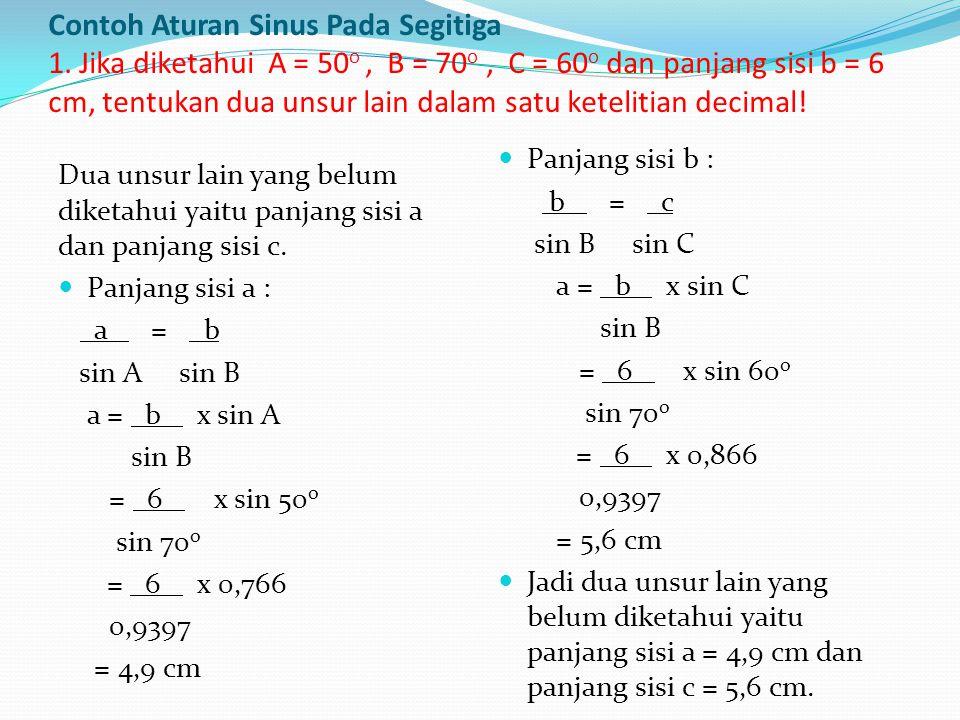 Contoh Aturan Sinus Pada Segitiga 1. Jika diketahui A = 50 o, B = 70 o, C = 60 o dan panjang sisi b = 6 cm, tentukan dua unsur lain dalam satu ketelit