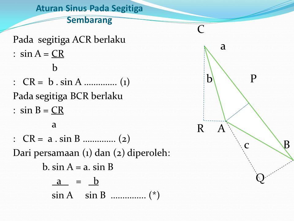 Aturan Sinus Pada Segitiga Sembarang Pada segitiga ACR berlaku : sin A = CR b : CR = b. sin A ………….. (1) Pada segitiga BCR berlaku : sin B = CR a : CR