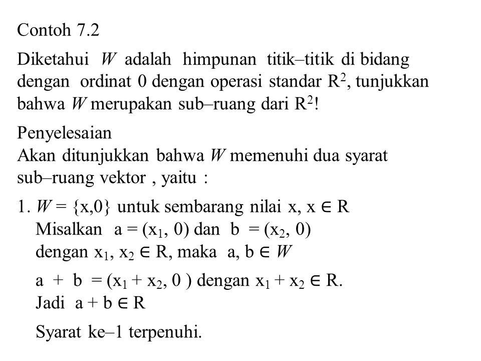 2.Untuk skalar k, maka k a = ( kx 1, 0 ) dengan kx 1 ∈ R, jadi k a ∈ R Jadi syarat ke–2 terpenuhi Karena kedua syarat terpenuhi, maka W merupakan sub–ruang R 2