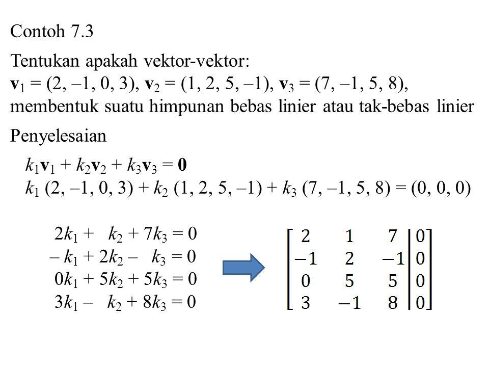 Contoh 7.3 Tentukan apakah vektor-vektor: v 1 = (2, –1, 0, 3), v 2 = (1, 2, 5, –1), v 3 = (7, –1, 5, 8), membentuk suatu himpunan bebas linier atau tak-bebas linier Penyelesaian k 1 v 1 + k 2 v 2 + k 3 v 3 = 0 k 1 (2, –1, 0, 3) + k 2 (1, 2, 5, –1) + k 3 (7, –1, 5, 8) = (0, 0, 0) 2k 1 + k 2 + 7k 3 = 0 – k 1 + 2k 2 – k 3 = 0 0k 1 + 5k 2 + 5k 3 = 0 3k 1 – k 2 + 8k 3 = 0