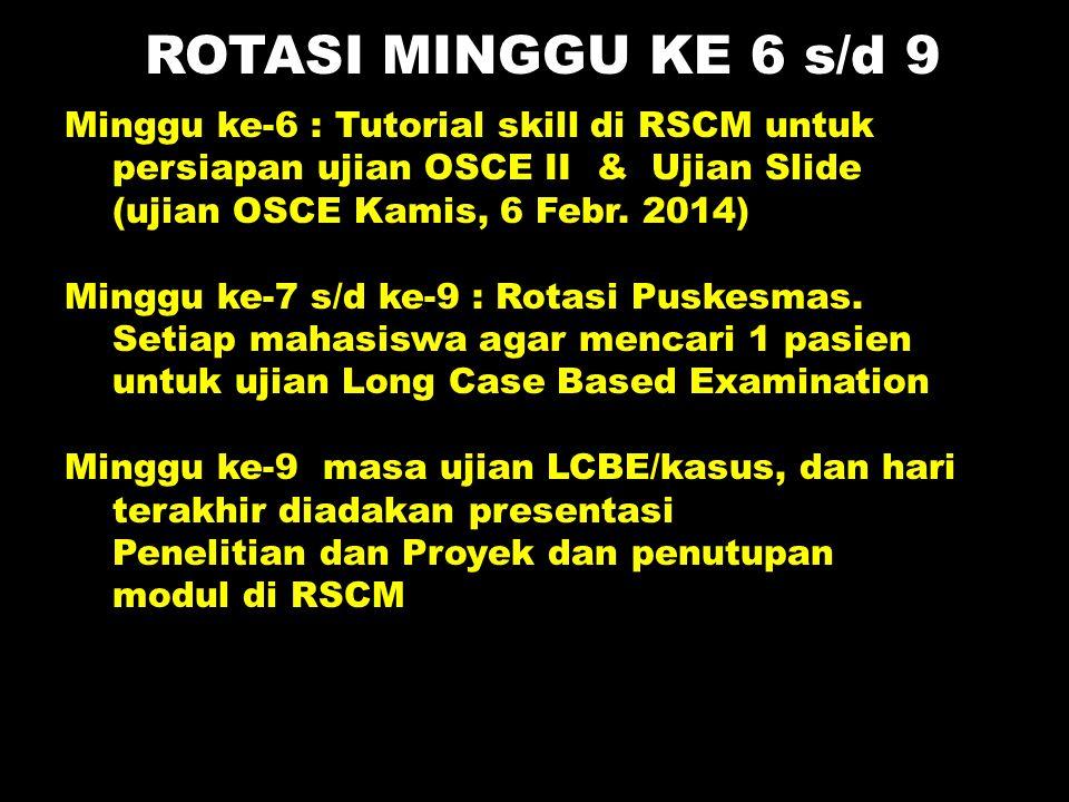 Minggu ke-6 : Tutorial skill di RSCM untuk persiapan ujian OSCE II & Ujian Slide (ujian OSCE Kamis, 6 Febr. 2014) Minggu ke-7 s/d ke-9 : Rotasi Puskes