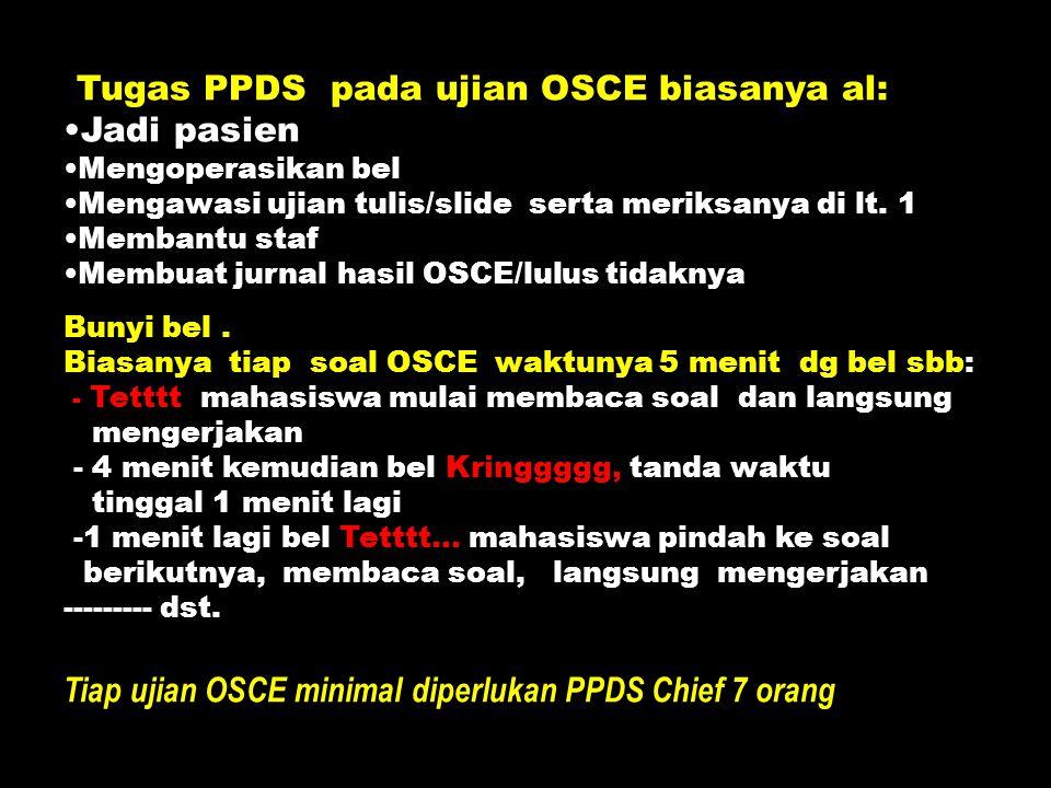 Tugas PPDS pada ujian OSCE biasanya al: Jadi pasien Mengoperasikan bel Mengawasi ujian tulis/slide serta meriksanya di lt. 1 Membantu staf Membuat jur