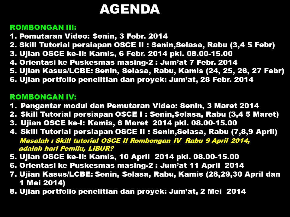 AGENDA ROMBONGAN III: 1. Pemutaran Video: Senin, 3 Febr. 2014 2. Skill Tutorial persiapan OSCE II : Senin,Selasa, Rabu (3,4 5 Febr) 3. Ujian OSCE ke-I