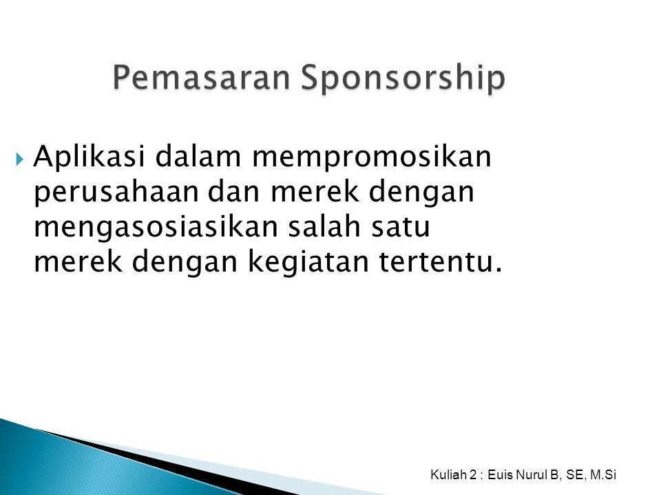 Pemasaran Sponsorship  Aplikasi dalam mempromosikan perusahaan dan merek dengan mengasosiasikan salah satu merek dengan kegiatan tertentu. Kuliah 2 :