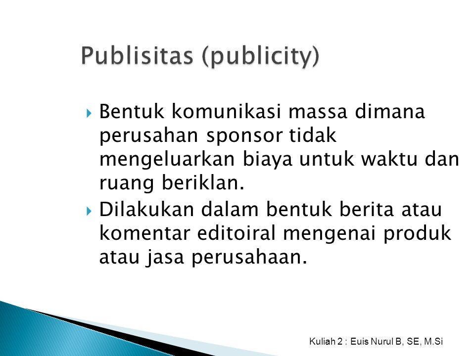 Publisitas (publicity)  Bentuk komunikasi massa dimana perusahan sponsor tidak mengeluarkan biaya untuk waktu dan ruang beriklan.  Dilakukan dalam b
